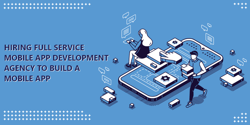 Hiring Full Service Mobile App Development Agency to Build a Mobile App